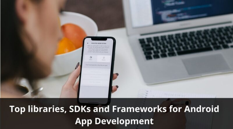 Top libraries, SDKs and Frameworks for Android App Development